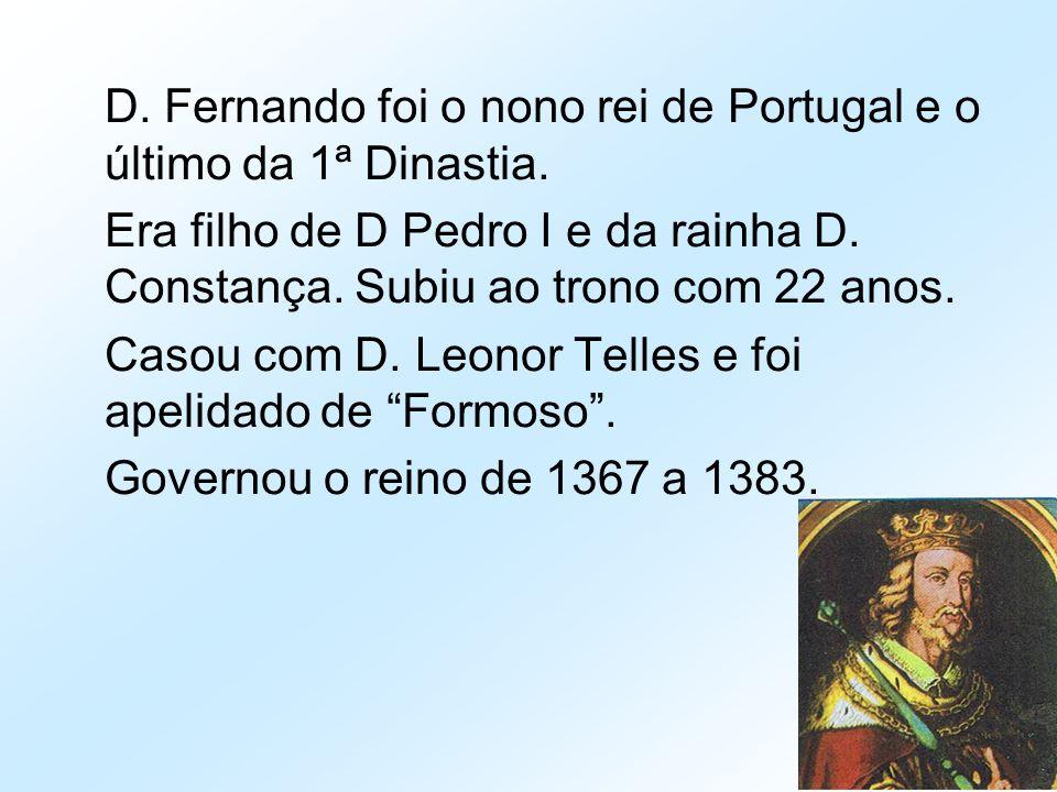D. Fernando foi o nono rei de Portugal e o último da 1ª Dinastia. Era filho de D Pedro I e da rainha D. Constança. Subiu ao trono com 22 anos. Casou c