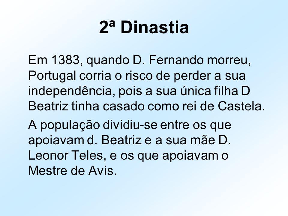 2ª Dinastia Em 1383, quando D. Fernando morreu, Portugal corria o risco de perder a sua independência, pois a sua única filha D Beatriz tinha casado c