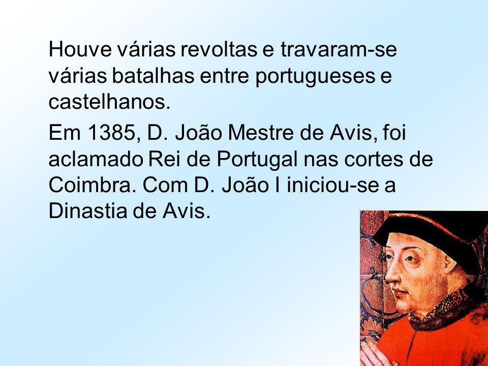 Houve várias revoltas e travaram-se várias batalhas entre portugueses e castelhanos. Em 1385, D. João Mestre de Avis, foi aclamado Rei de Portugal nas