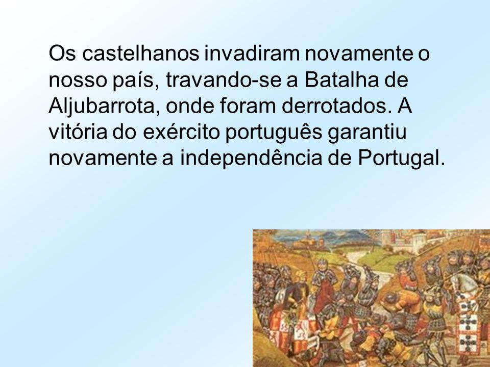 Os castelhanos invadiram novamente o nosso país, travando-se a Batalha de Aljubarrota, onde foram derrotados. A vitória do exército português garantiu