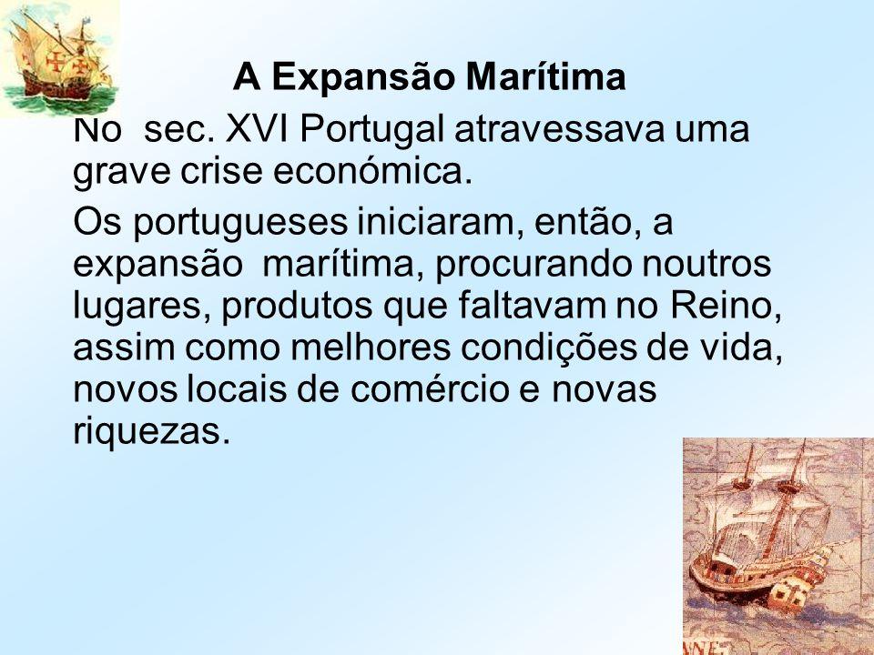 A Expansão Marítima No sec. XVI Portugal atravessava uma grave crise económica. Os portugueses iniciaram, então, a expansão marítima, procurando noutr