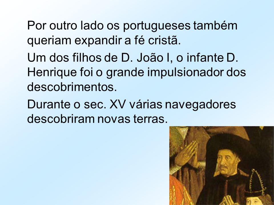Por outro lado os portugueses também queriam expandir a fé cristã. Um dos filhos de D. João I, o infante D. Henrique foi o grande impulsionador dos de