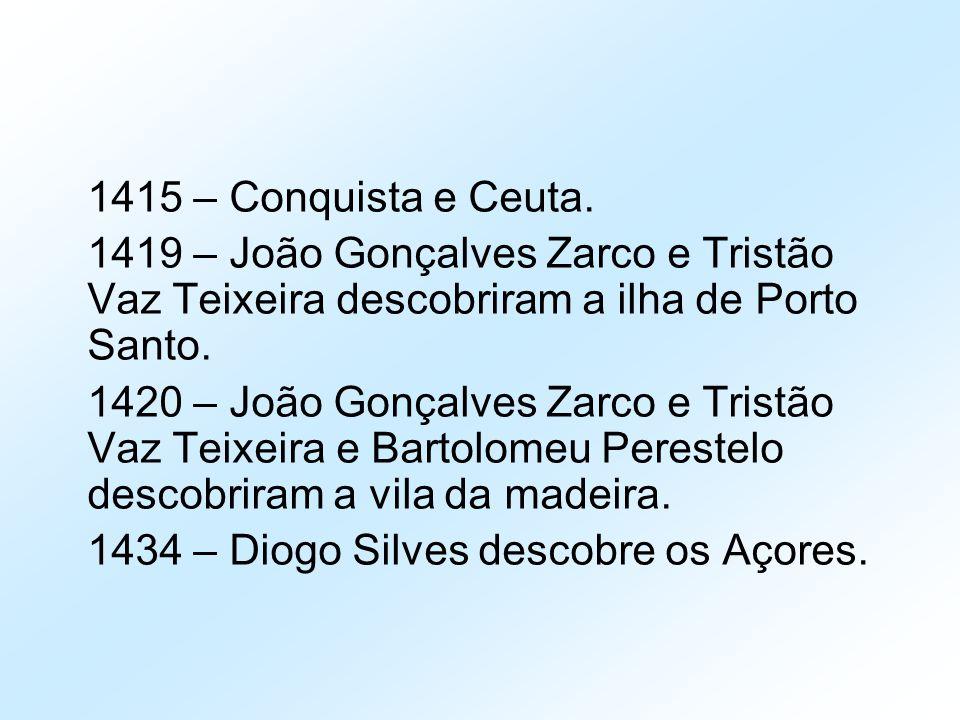 1415 – Conquista e Ceuta. 1419 – João Gonçalves Zarco e Tristão Vaz Teixeira descobriram a ilha de Porto Santo. 1420 – João Gonçalves Zarco e Tristão