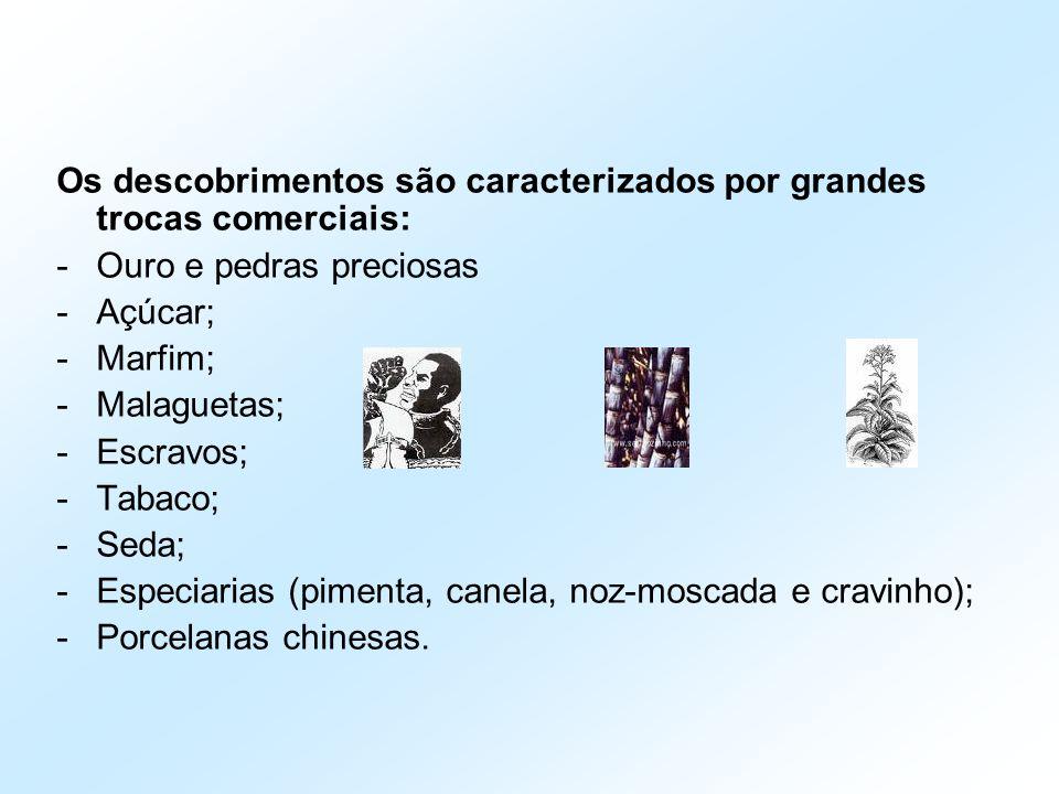 Os descobrimentos são caracterizados por grandes trocas comerciais: -Ouro e pedras preciosas -Açúcar; -Marfim; -Malaguetas; -Escravos; -Tabaco; -Seda;