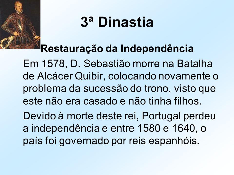 3ª Dinastia Restauração da Independência Em 1578, D. Sebastião morre na Batalha de Alcácer Quibir, colocando novamente o problema da sucessão do trono