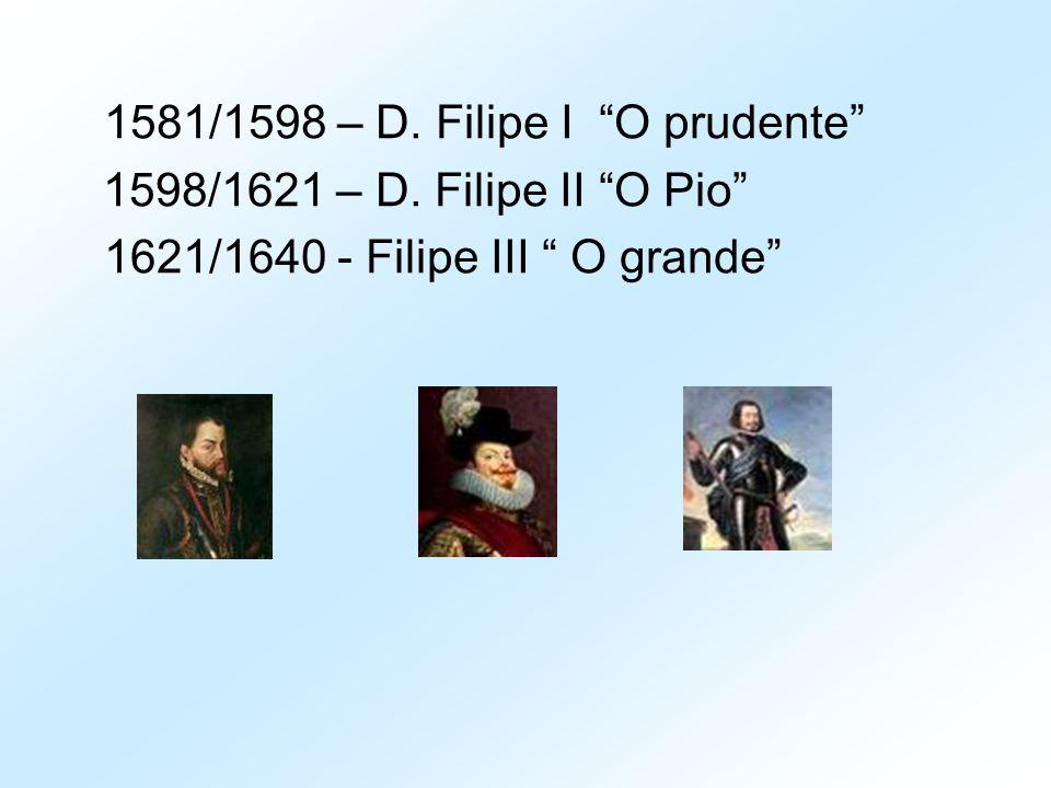 "1581/1598 – D. Filipe I ""O prudente"" 1598/1621 – D. Filipe II ""O Pio"" 1621/1640 - Filipe III "" O grande"""