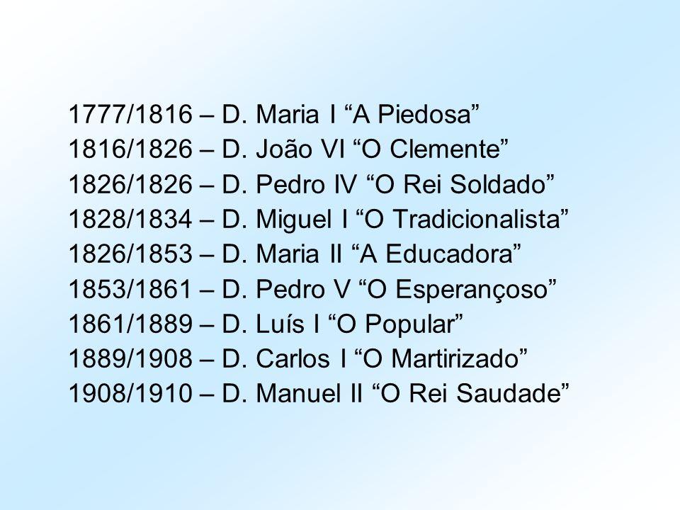 """1777/1816 – D. Maria I """"A Piedosa"""" 1816/1826 – D. João VI """"O Clemente"""" 1826/1826 – D. Pedro IV """"O Rei Soldado"""" 1828/1834 – D. Miguel I """"O Tradicionali"""