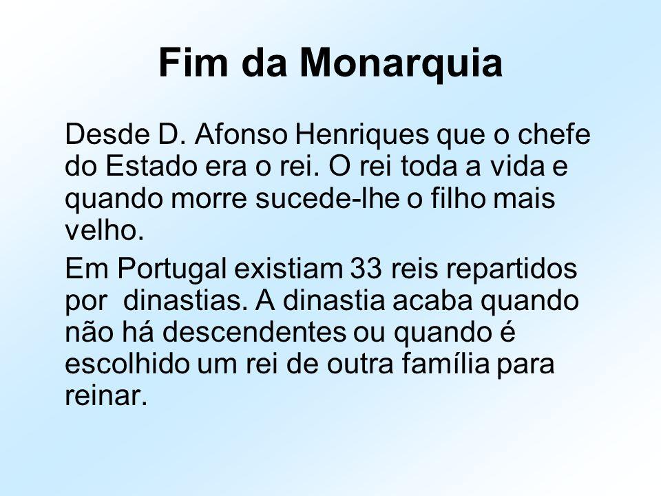 Fim da Monarquia Desde D. Afonso Henriques que o chefe do Estado era o rei. O rei toda a vida e quando morre sucede-lhe o filho mais velho. Em Portuga