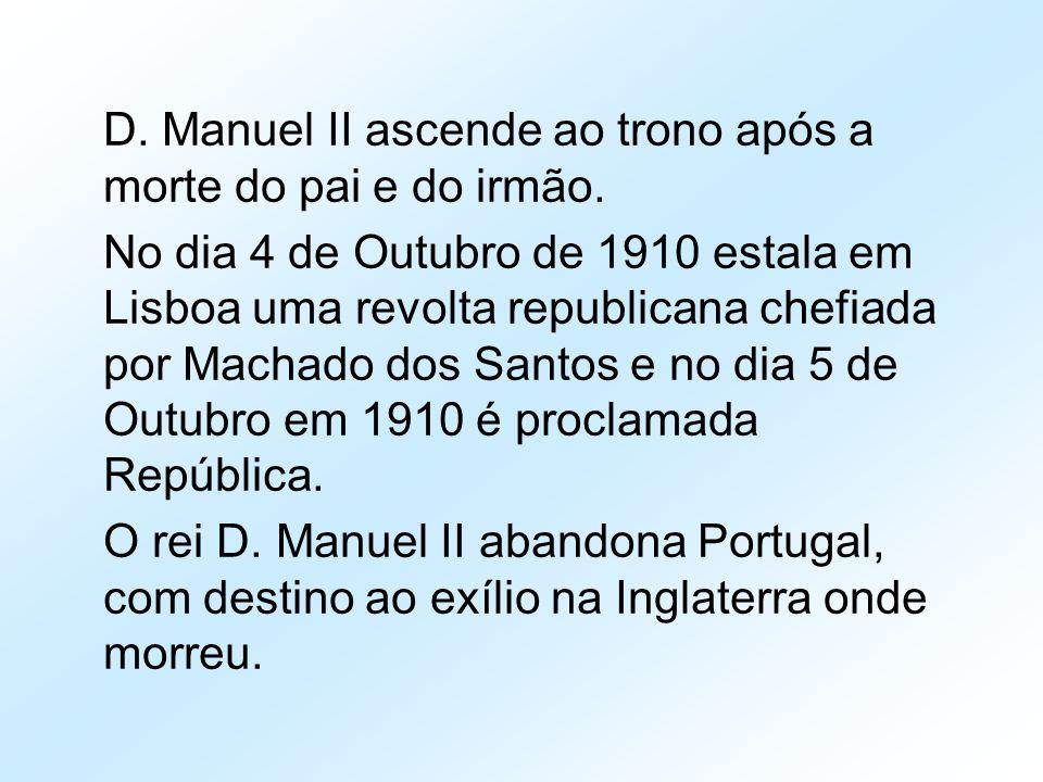 D. Manuel II ascende ao trono após a morte do pai e do irmão. No dia 4 de Outubro de 1910 estala em Lisboa uma revolta republicana chefiada por Machad