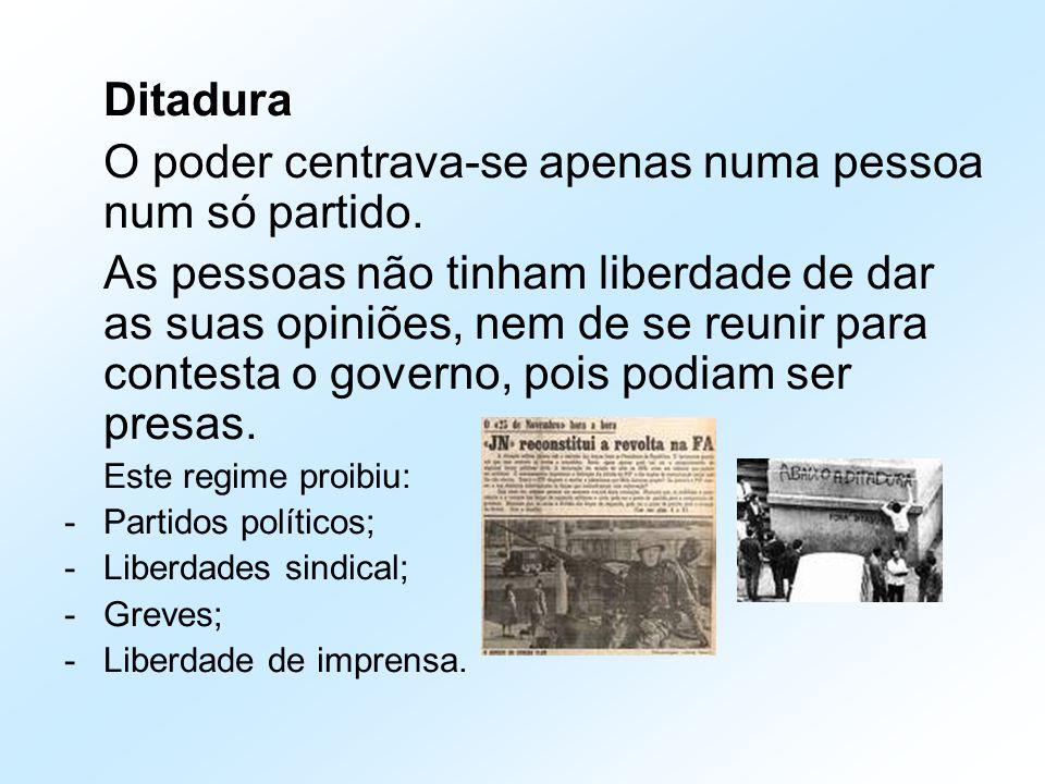 Ditadura O poder centrava-se apenas numa pessoa num só partido. As pessoas não tinham liberdade de dar as suas opiniões, nem de se reunir para contest
