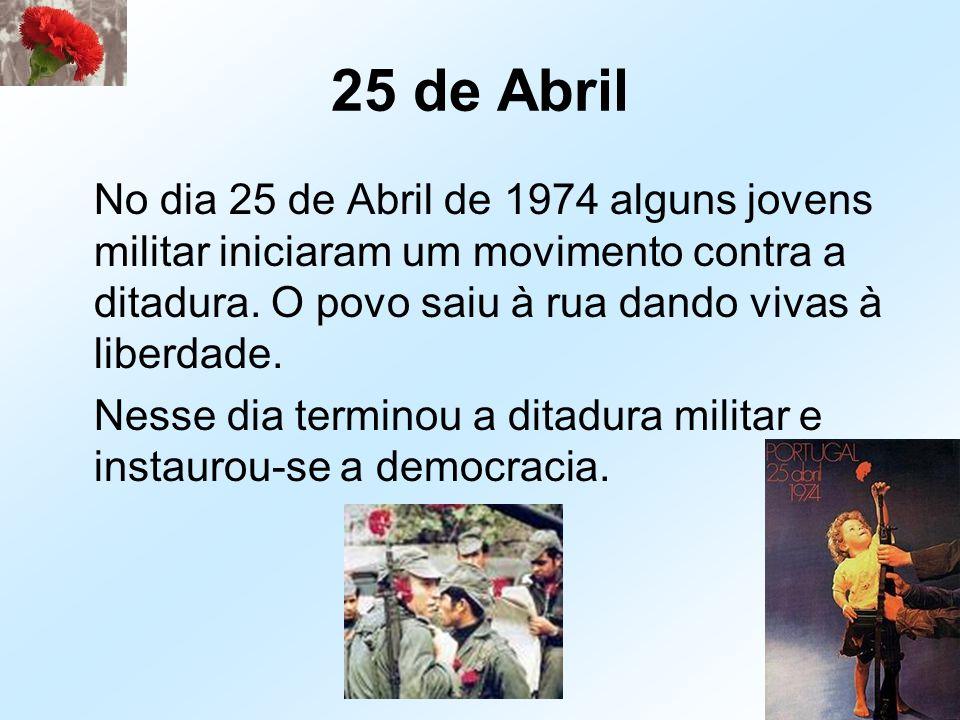 25 de Abril No dia 25 de Abril de 1974 alguns jovens militar iniciaram um movimento contra a ditadura. O povo saiu à rua dando vivas à liberdade. Ness