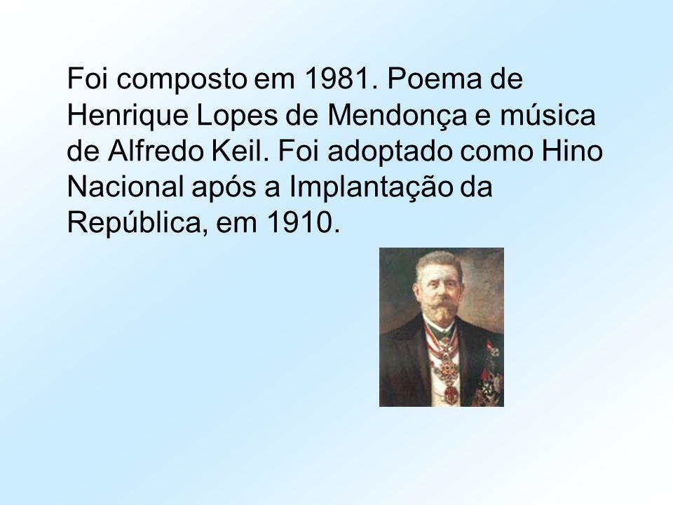 Foi composto em 1981. Poema de Henrique Lopes de Mendonça e música de Alfredo Keil. Foi adoptado como Hino Nacional após a Implantação da República, e