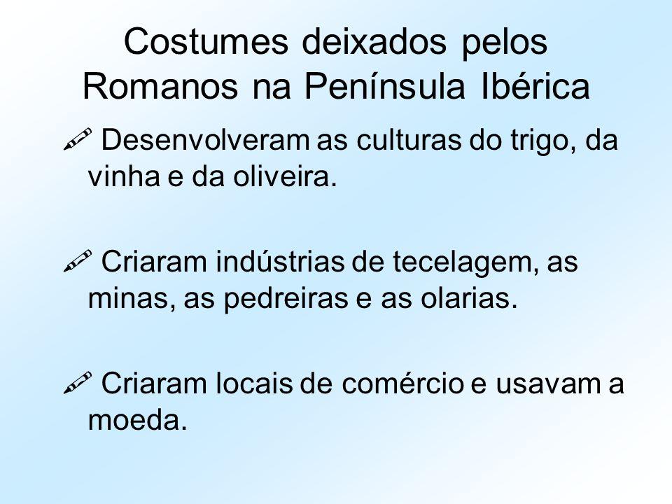 Costumes deixados pelos Romanos na Península Ibérica  Desenvolveram as culturas do trigo, da vinha e da oliveira.  Criaram indústrias de tecelagem,