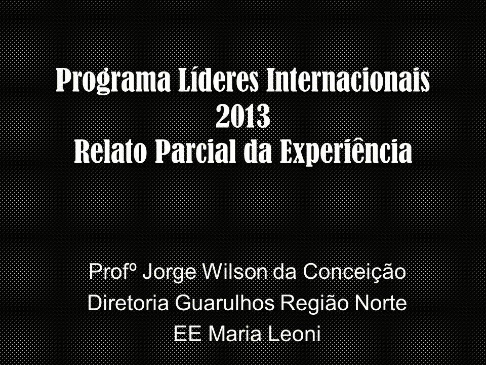 Programa Líderes Internacionais 2013 Relato Parcial da Experiência Profº Jorge Wilson da Conceição Diretoria Guarulhos Região Norte EE Maria Leoni