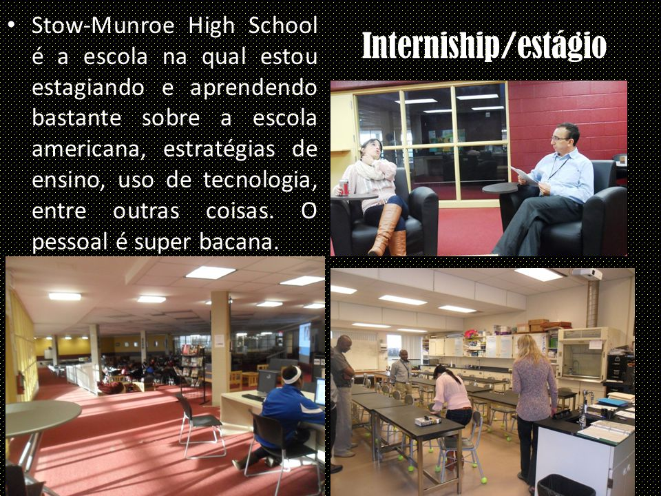 Interniship/estágio Stow-Munroe High School é a escola na qual estou estagiando e aprendendo bastante sobre a escola americana, estratégias de ensino, uso de tecnologia, entre outras coisas.