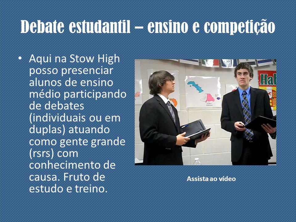 Debate estudantil – ensino e competição Aqui na Stow High posso presenciar alunos de ensino médio participando de debates (individuais ou em duplas) atuando como gente grande (rsrs) com conhecimento de causa.
