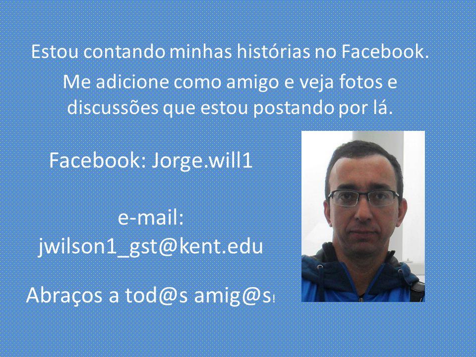 Estou contando minhas histórias no Facebook. Me adicione como amigo e veja fotos e discussões que estou postando por lá. Facebook: Jorge.will1 e-mail: