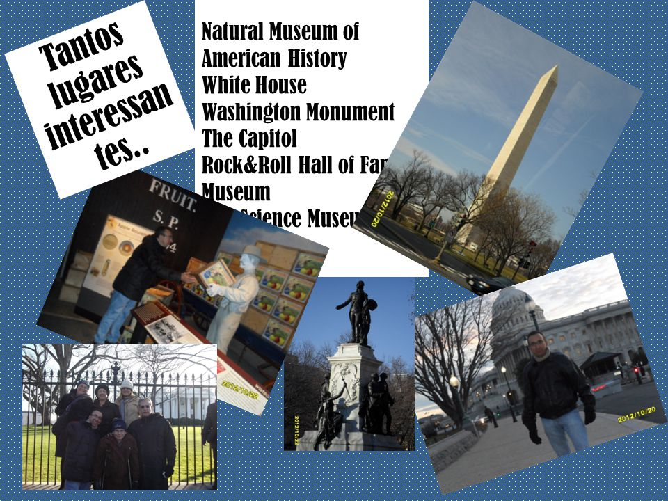 Natural Museum of American History White House Washington Monument The Capitol Rock&Roll Hall of Fame& Museum Science Museum Etc Tantos lugares interessan tes..