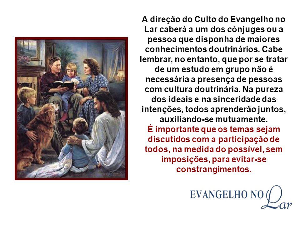 A direção do Culto do Evangelho no Lar caberá a um dos cônjuges ou a pessoa que disponha de maiores conhecimentos doutrinários.