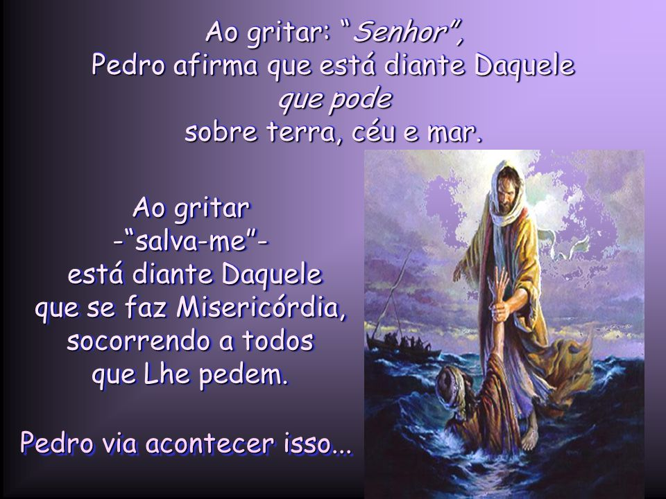 Ao gritar: Senhor , Pedro afirma que está diante Daquele que pode sobre terra, céu e mar.