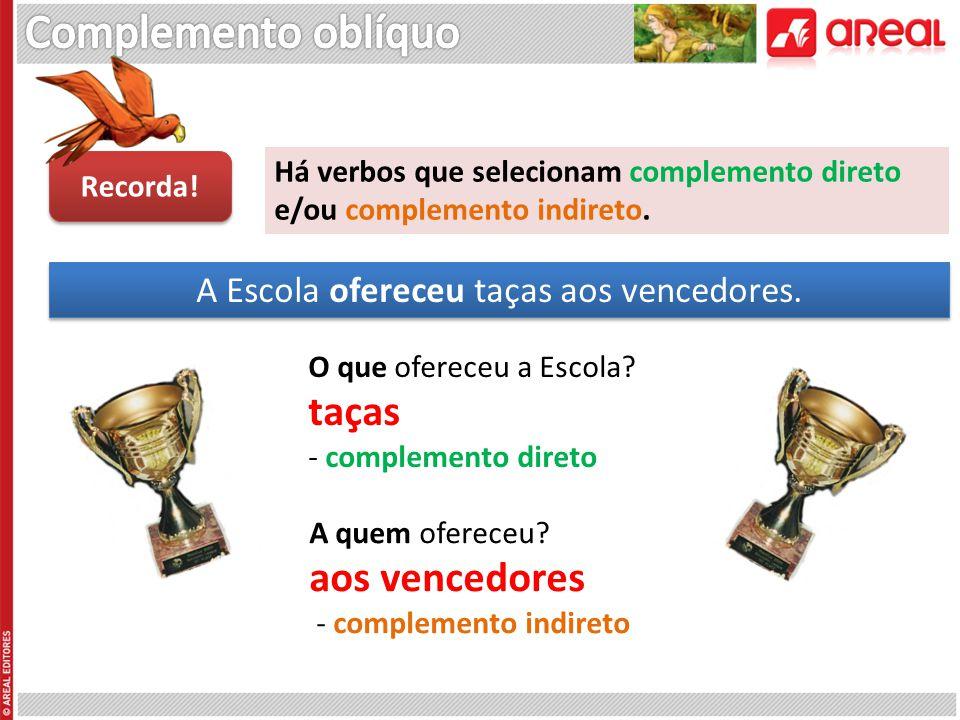 Há verbos que selecionam complemento direto e/ou complemento indireto. Recorda! A Escola ofereceu taças aos vencedores. O que ofereceu a Escola? taças