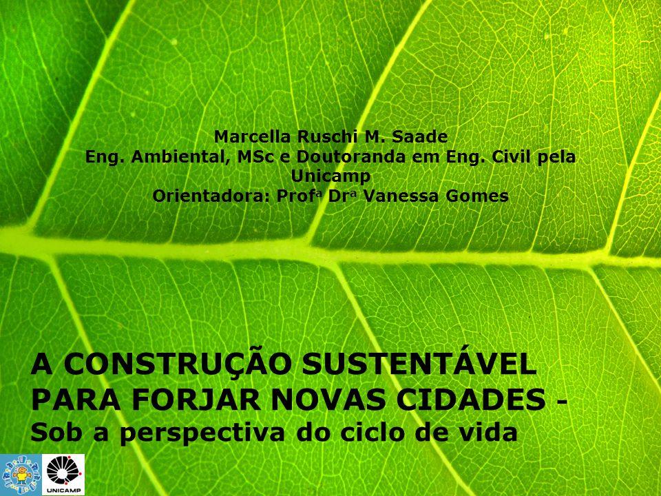 A CONSTRUÇÃO SUSTENTÁVEL PARA FORJAR NOVAS CIDADES - Sob a perspectiva do ciclo de vida Marcella Ruschi M. Saade Eng. Ambiental, MSc e Doutoranda em E