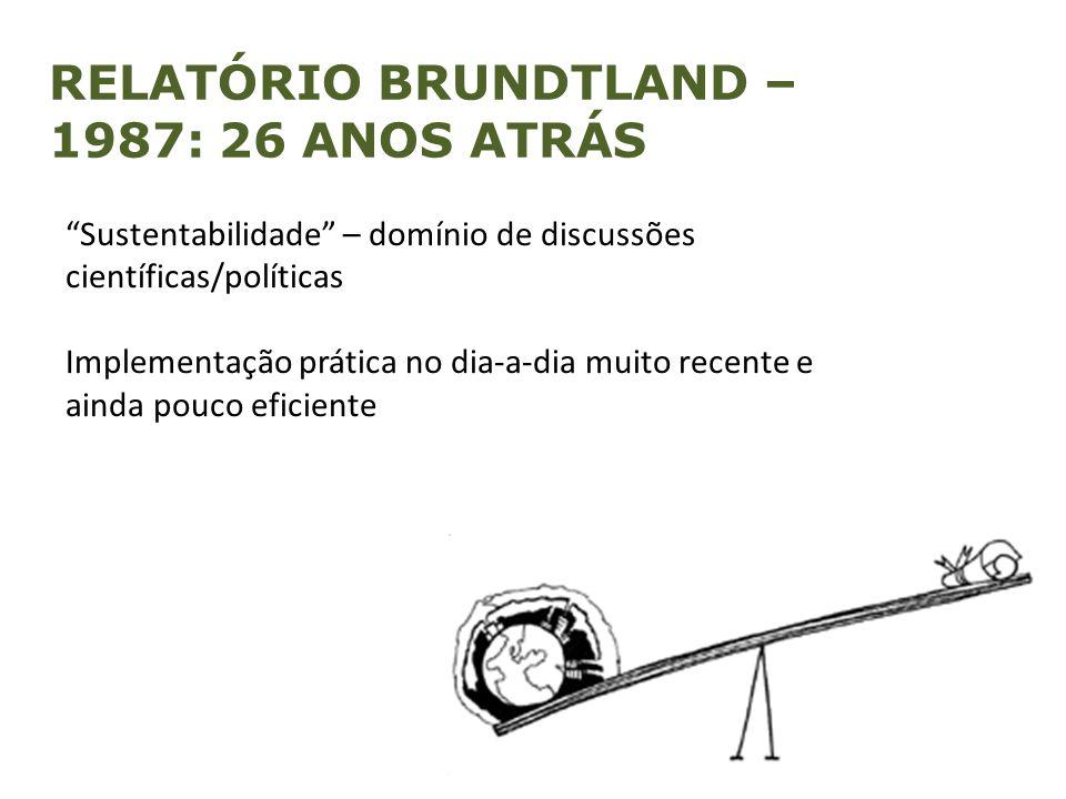 """RELATÓRIO BRUNDTLAND – 1987: 26 ANOS ATRÁS """"Sustentabilidade"""" – domínio de discussões científicas/políticas Implementação prática no dia-a-dia muito r"""