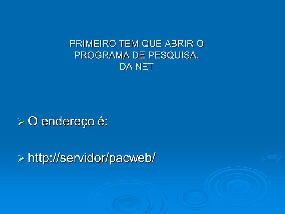 PRIMEIRO TEM QUE ABRIR O PROGRAMA DE PESQUISA. DA NET  O endereço é:  http://servidor/pacweb/