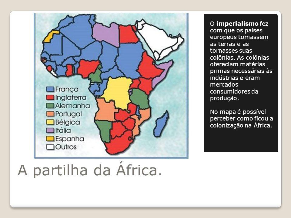 A partilha da África. O imperialismo fez com que os países europeus tomassem as terras e as tornasses suas colônias. As colônias ofereciam matérias pr