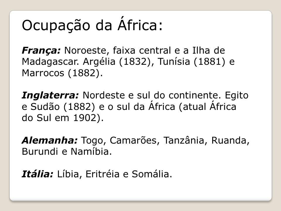Ocupação da África: França: Noroeste, faixa central e a Ilha de Madagascar. Argélia (1832), Tunísia (1881) e Marrocos (1882). Inglaterra: Nordeste e s