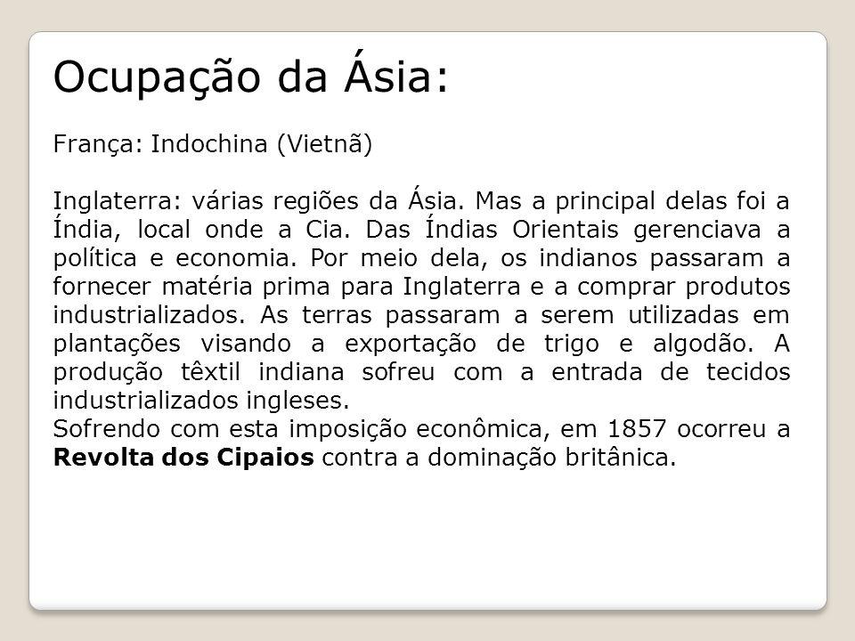 Ocupação da Ásia: França: Indochina (Vietnã) Inglaterra: várias regiões da Ásia. Mas a principal delas foi a Índia, local onde a Cia. Das Índias Orien