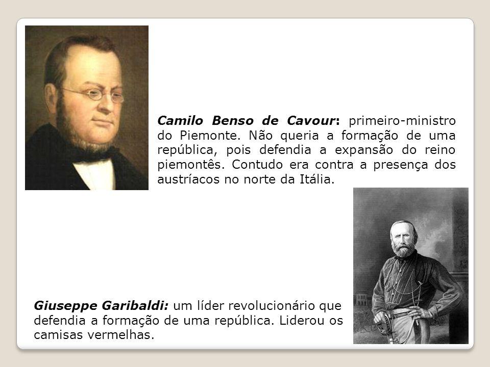 Camilo Benso de Cavour: primeiro-ministro do Piemonte. Não queria a formação de uma república, pois defendia a expansão do reino piemontês. Contudo er