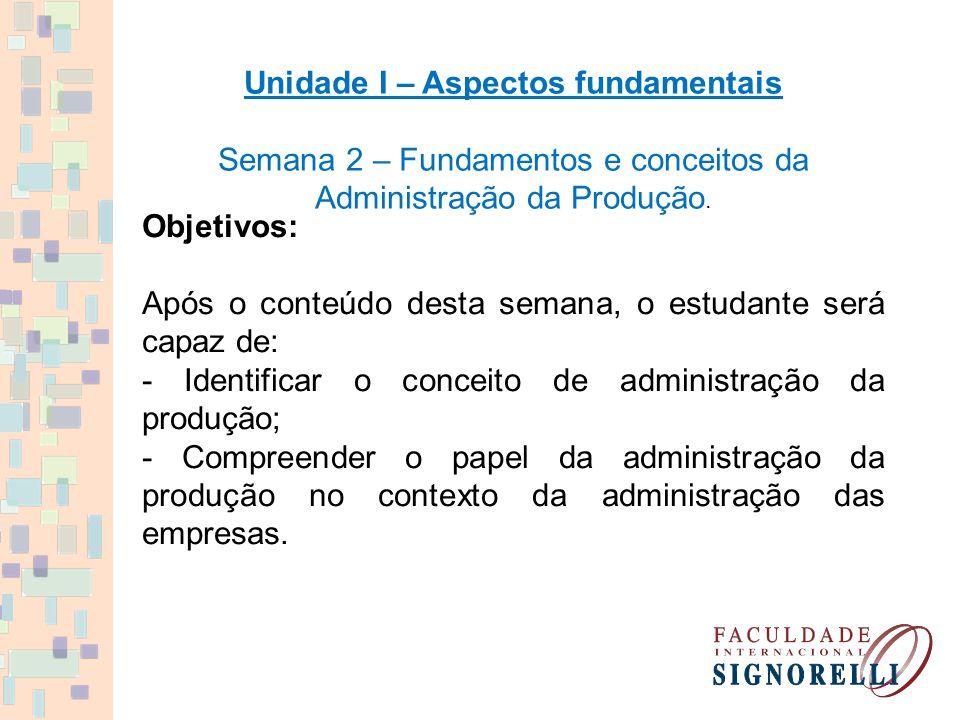 Unidade I – Aspectos fundamentais Semana 2 – Fundamentos e conceitos da Administração da Produção. Objetivos: Após o conteúdo desta semana, o estudant