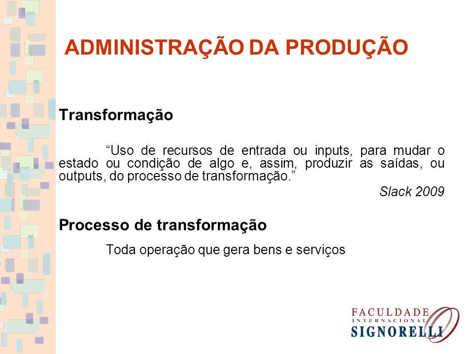 ADMINISTRAÇÃO DA PRODUÇÃO Transformação Uso de recursos de entrada ou inputs, para mudar o estado ou condição de algo e, assim, produzir as saídas, ou outputs, do processo de transformação. Slack 2009 Processo de transformação Toda operação que gera bens e serviços