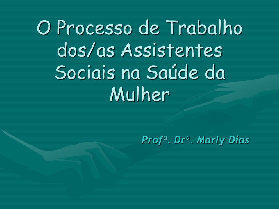 O Processo de Trabalho dos/as Assistentes Sociais na Saúde da Mulher Profª. Drª. Marly Dias Profª. Drª. Marly Dias