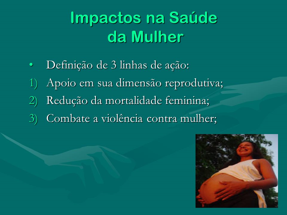 Impactos na Saúde da Mulher Definição de 3 linhas de ação:Definição de 3 linhas de ação: 1)Apoio em sua dimensão reprodutiva; 2)Redução da mortalidade