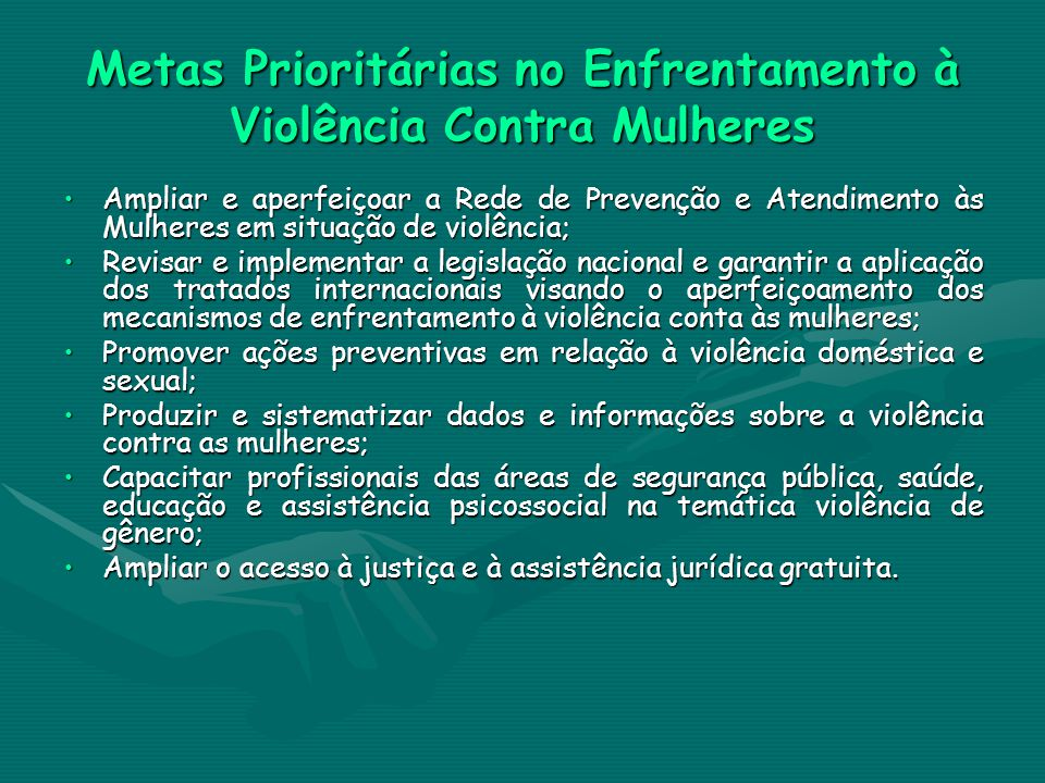 Metas Prioritárias no Enfrentamento à Violência Contra Mulheres Ampliar e aperfeiçoar a Rede de Prevenção e Atendimento às Mulheres em situação de vio