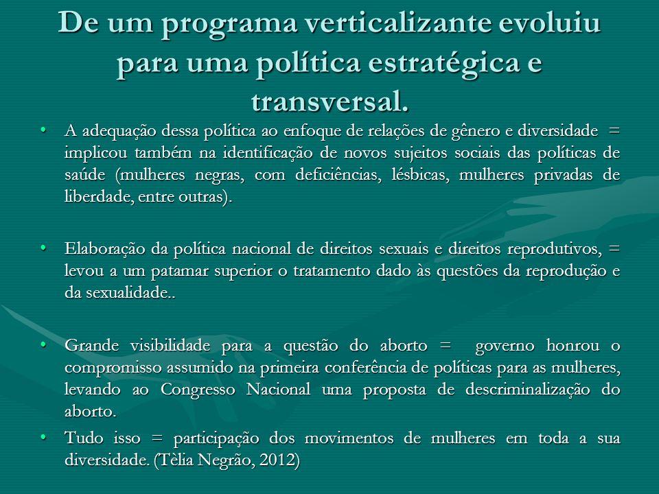 De um programa verticalizante evoluiu para uma política estratégica e transversal. A adequação dessa política ao enfoque de relações de gênero e diver