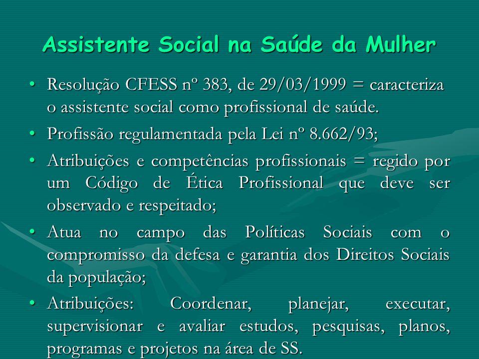 Assistente Social na Saúde da Mulher Resolução CFESS nº 383, de 29/03/1999 = caracteriza o assistente social como profissional de saúde.Resolução CFES