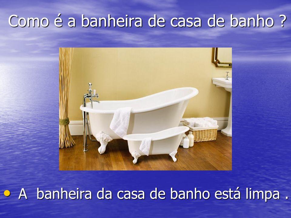 Como é a banheira de casa de banho ? Como é a banheira de casa de banho ? A banheira da casa de banho está limpa. A banheira da casa de banho está lim