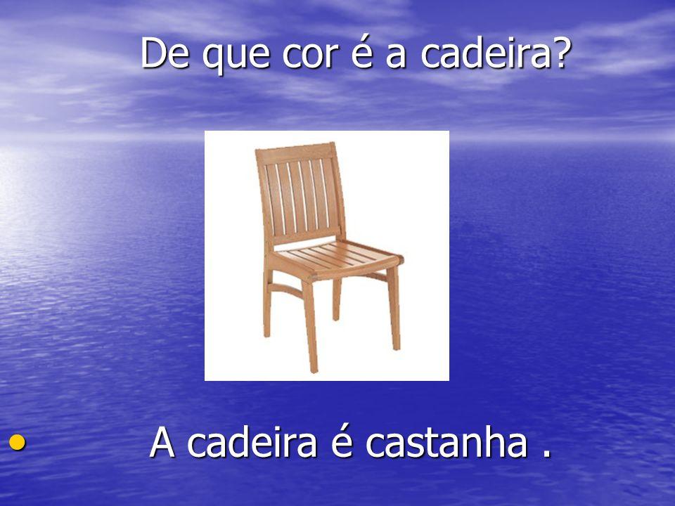 De que cor é a cadeira? De que cor é a cadeira? A A cadeira é castanha.