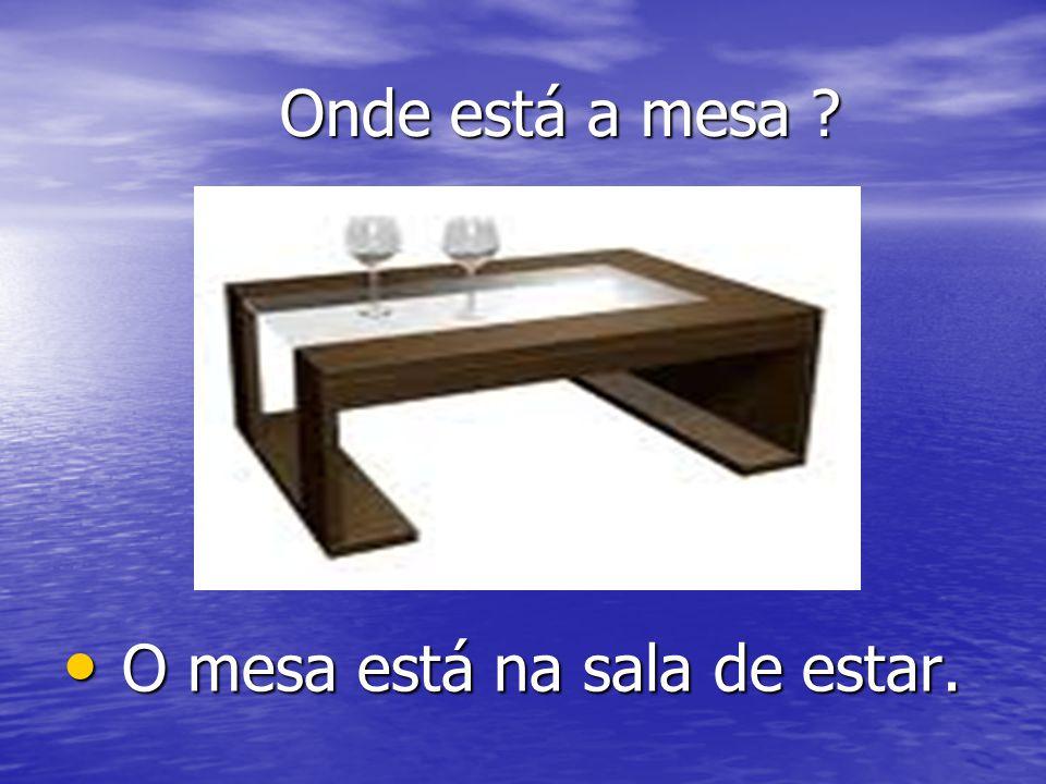 Onde está a mesa ? Onde está a mesa ? O mesa está na sala de estar. O mesa está na sala de estar.