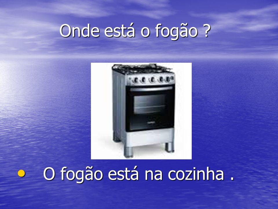 Onde está o fogão ? Onde está o fogão ? O fogão está na cozinha. O fogão está na cozinha.