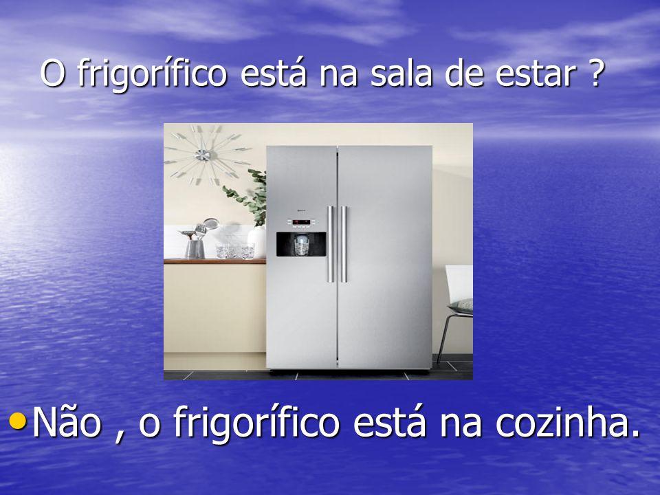 O frigorífico está na sala de estar ? Não, o frigorífico está na cozinha. Não, o frigorífico está na cozinha.