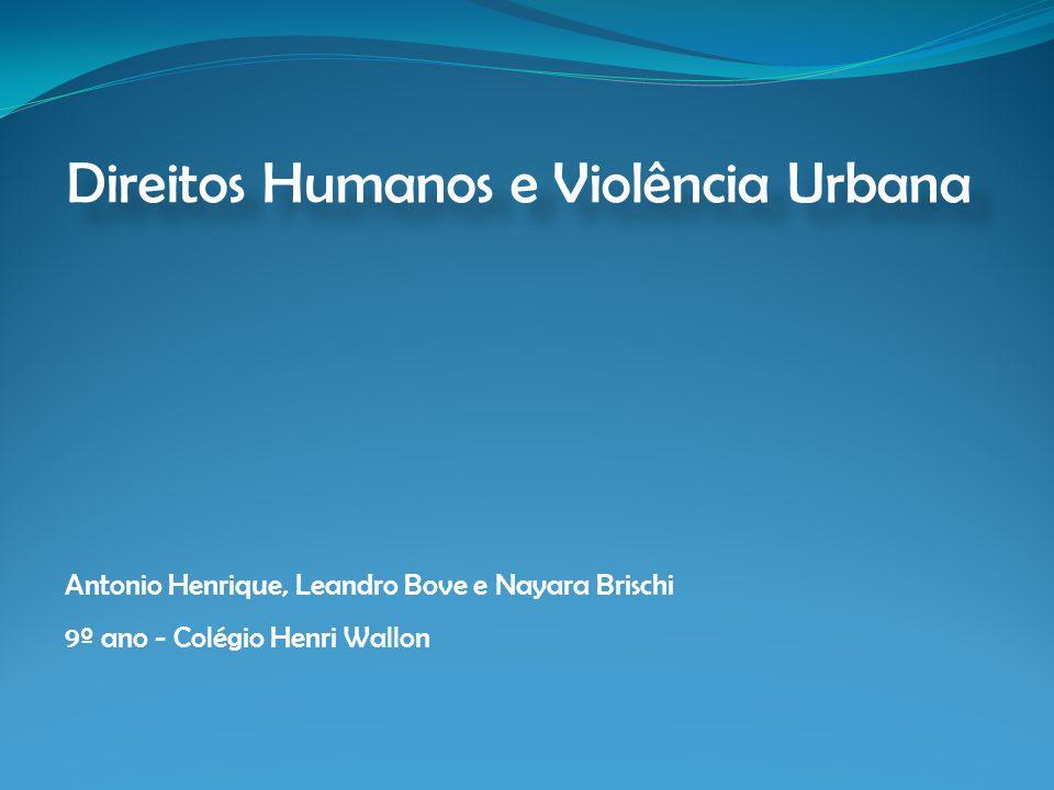 Direitos Humanos e Violência Urbana Antonio Henrique, Leandro Bove e Nayara Brischi 9º ano - Colégio Henri Wallon