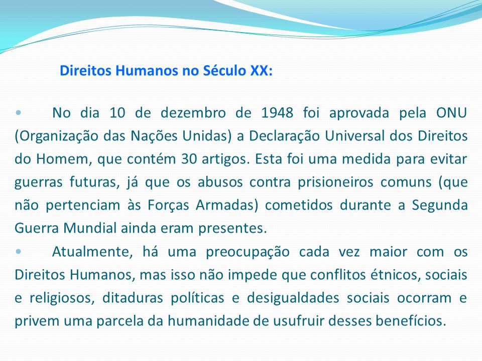 Direitos Humanos no Século XX: No dia 10 de dezembro de 1948 foi aprovada pela ONU (Organização das Nações Unidas) a Declaração Universal dos Direitos