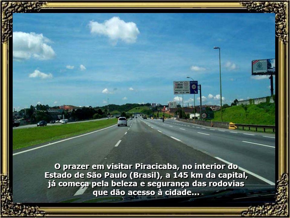O prazer em visitar Piracicaba, no interior do Estado de São Paulo (Brasil), a 145 km da capital, já começa pela beleza e segurança das rodovias que dão acesso à cidade...