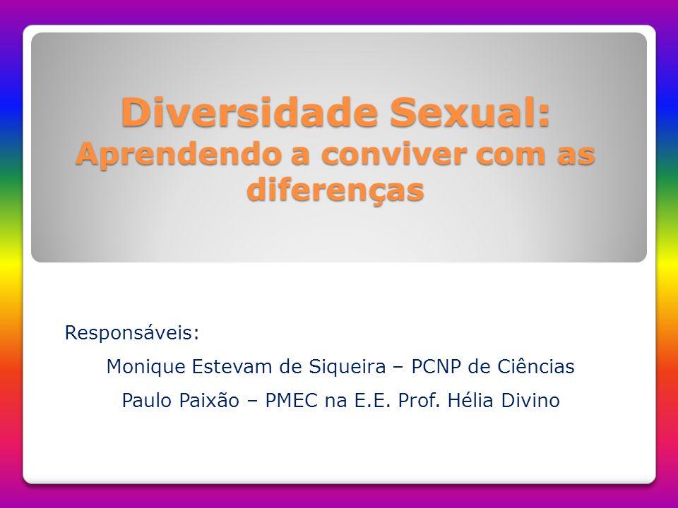 Diversidade Sexual: Aprendendo a conviver com as diferenças Responsáveis: Monique Estevam de Siqueira – PCNP de Ciências Paulo Paixão – PMEC na E.E. P