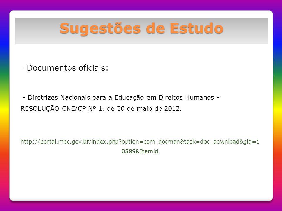 Sugestões de Estudo - Documentos oficiais: - Diretrizes Nacionais para a Educação em Direitos Humanos - RESOLUÇÃO CNE/CP Nº 1, de 30 de maio de 2012.