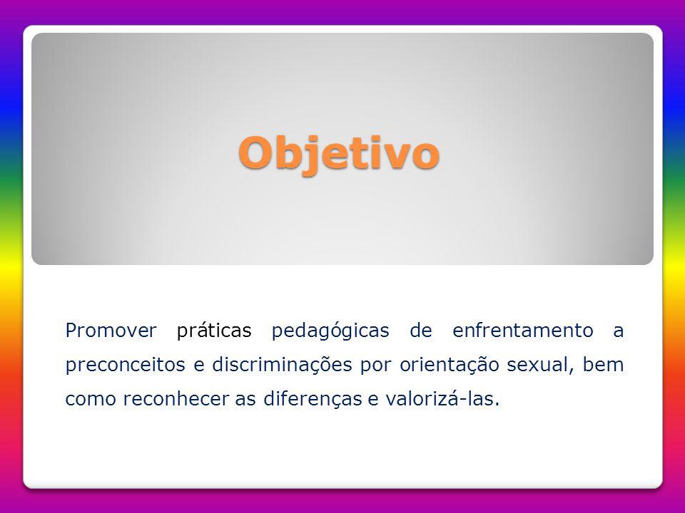 Objetivo Promover práticas pedagógicas de enfrentamento a preconceitos e discriminações por orientação sexual, bem como reconhecer as diferenças e val